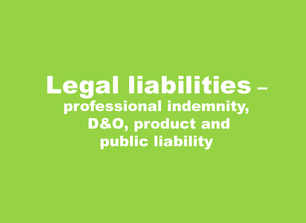 Legal liabilities – professional indemnity, D&O, product and public liability